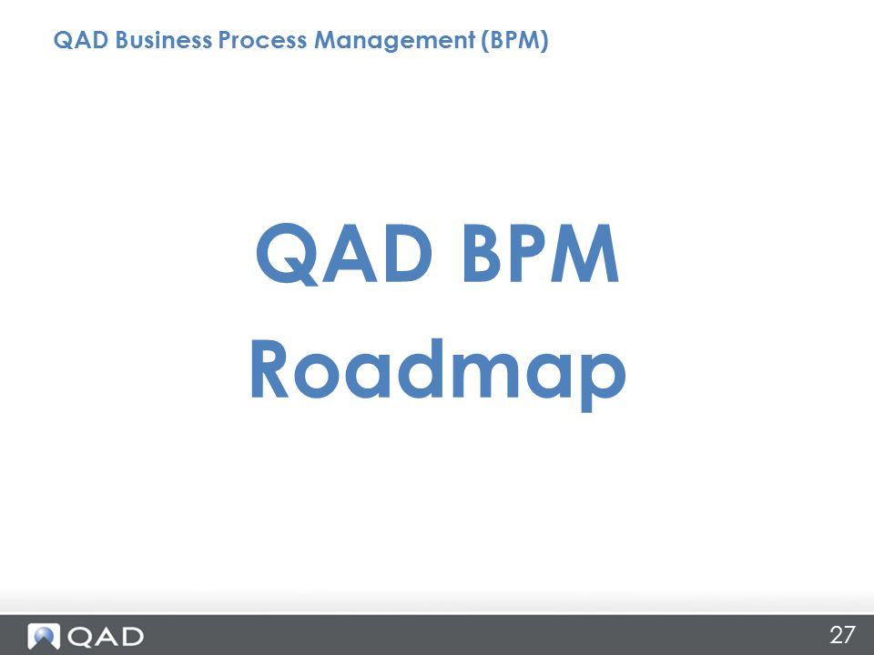 27 QAD BPM Roadmap QAD Business Process Management (BPM)