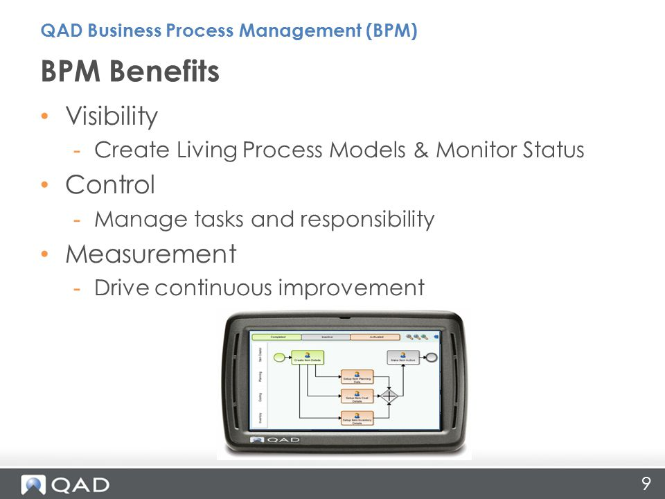 9 BPM Benefits QAD Business Process Management (BPM) Visibility -Create Living Process Models & Monitor Status Control -Manage tasks and responsibility Measurement -Drive continuous improvement
