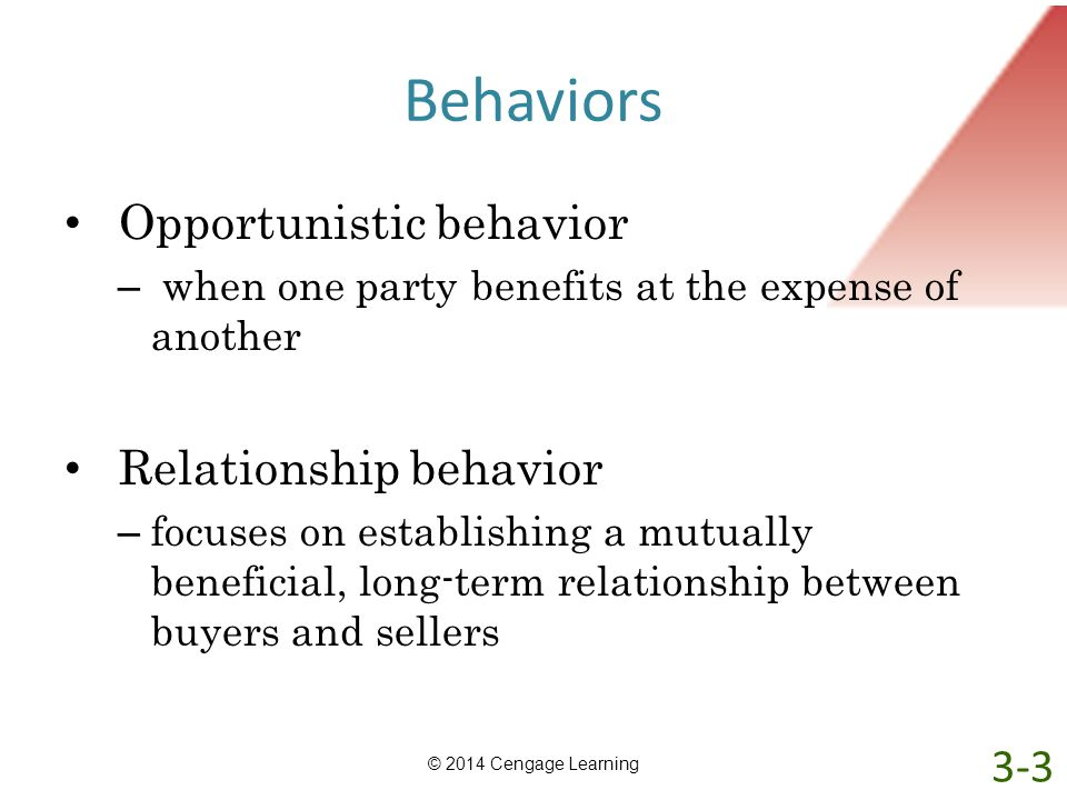 Behaviors Opportunistic behavior – when one party benefits at the expense of another Relationship behavior – focuses on establishing a mutually benefi