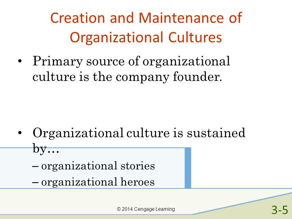 Creation and Maintenance of Organizational Cultures Primary source of organizational culture is the company founder. Organizational culture is sustain