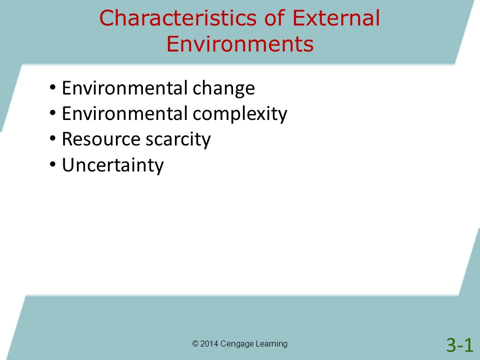 Characteristics of External Environments Environmental change Environmental complexity Resource scarcity Uncertainty 3-1 © 2014 Cengage Learning
