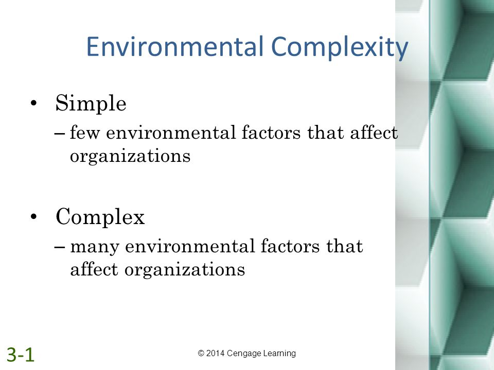 Environmental Complexity Simple – few environmental factors that affect organizations Complex – many environmental factors that affect organizations ©
