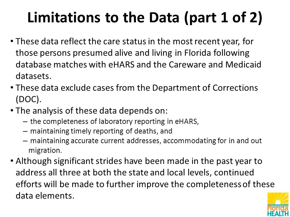 Limitations to the Data (part 1 of 2) These data reflect the care status in the most recent year, for those persons presumed alive and living in Florida following database matches with eHARS and the Careware and Medicaid datasets.