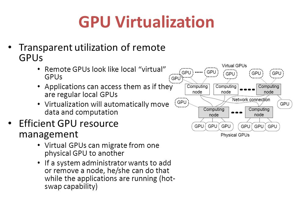 GPU Virtualization Transparent utilization of remote GPUs Remote GPUs look like local virtual GPUs Applications can access them as if they are regular local GPUs Virtualization will automatically move data and computation Efficient GPU resource management Virtual GPUs can migrate from one physical GPU to another If a system administrator wants to add or remove a node, he/she can do that while the applications are running (hot- swap capability)