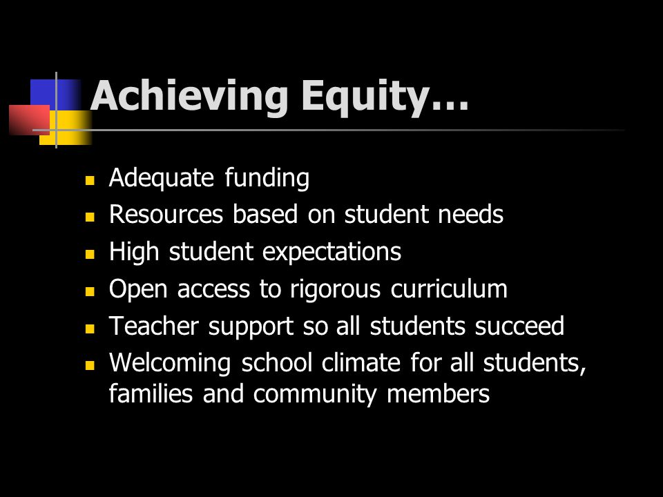 Achieving Equity… Adequate funding Resources based on student needs High student expectations Open access to rigorous curriculum Teacher support so all students succeed Welcoming school climate for all students, families and community members