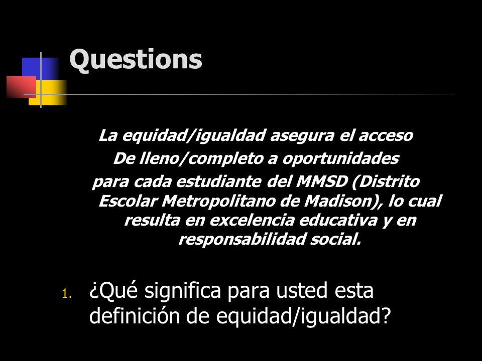 Questions La equidad/igualdad asegura el acceso De lleno/completo a oportunidades para cada estudiante del MMSD (Distrito Escolar Metropolitano de Madison), lo cual resulta en excelencia educativa y en responsabilidad social.