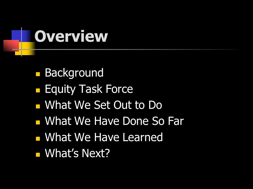 Overview Background Equity Task Force What We Set Out to Do What We Have Done So Far What We Have Learned What's Next