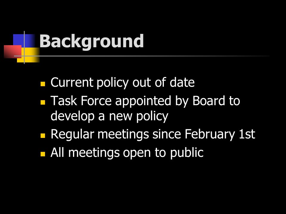Background Current policy out of date Task Force appointed by Board to develop a new policy Regular meetings since February 1st All meetings open to public