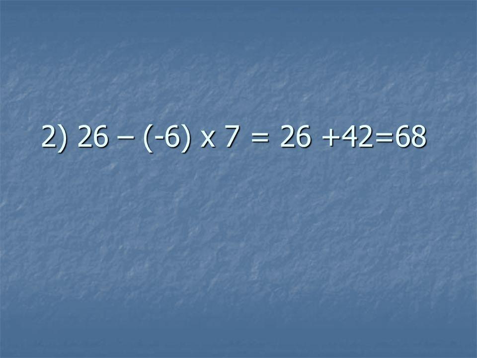 2) 26 – (-6) x 7 = 26 +42=68