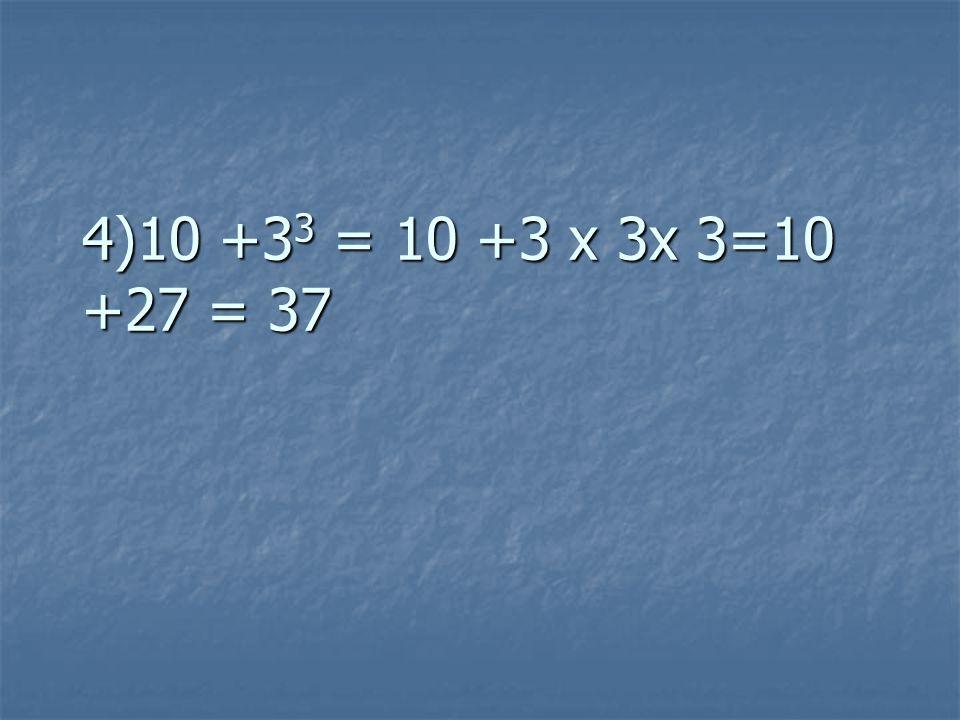 4)10 +3 3 = 10 +3 x 3x 3=10 +27 = 37