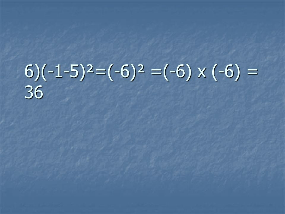 6)(-1-5)²=(-6)² =(-6) x (-6) = 36