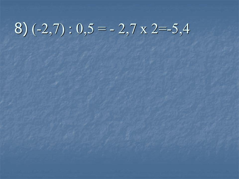 8) (-2,7) : 0,5 = - 2,7 x 2=-5,4