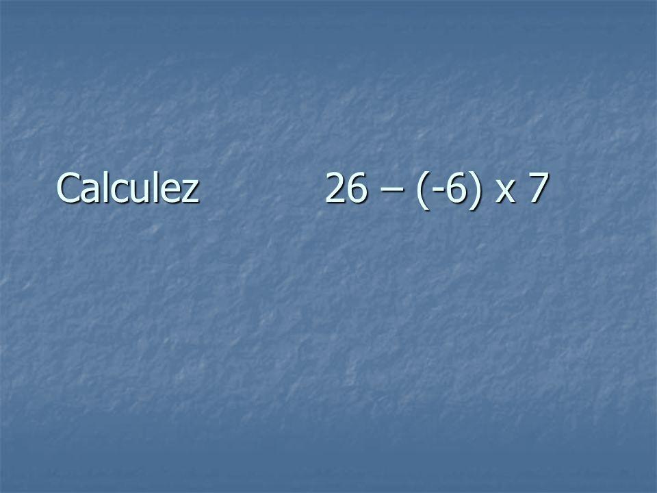 Calculez 26 – (-6) x 7