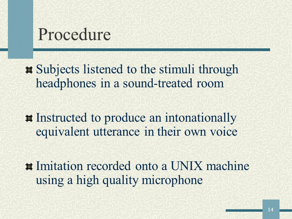 14 Procedure Subjects listened to the stimuli through headphones in a sound-treated room Instructed to produce an intonationally equivalent utterance in their own voice Imitation recorded onto a UNIX machine using a high quality microphone