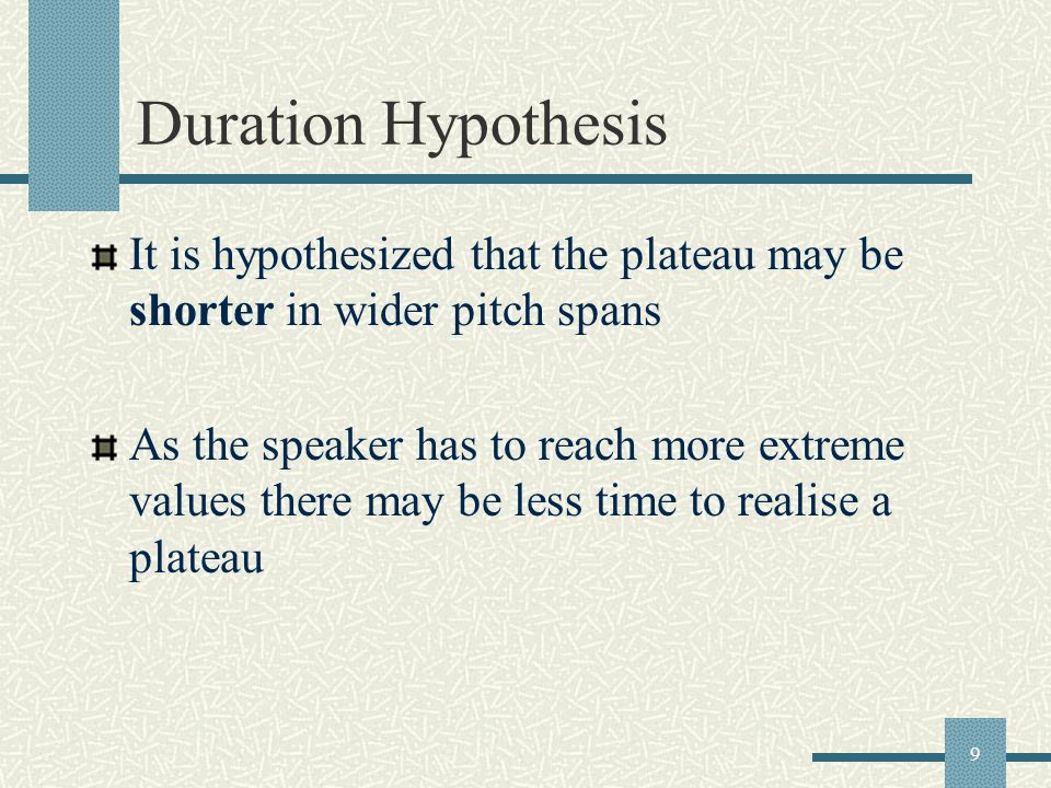 9 Duration Hypothesis It is hypothesized that the plateau may be shorter in wider pitch spans As the speaker has to reach more extreme values there may be less time to realise a plateau