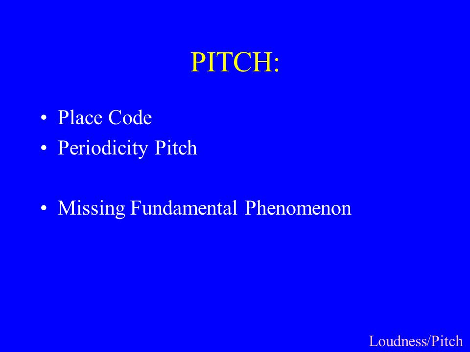 PITCH: Place Code Periodicity Pitch Missing Fundamental Phenomenon Loudness/Pitch