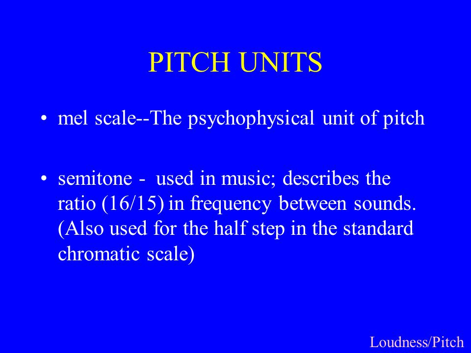 PITCH UNITS mel scale--The psychophysical unit of pitch semitone - used in music; describes the ratio (16/15) in frequency between sounds.