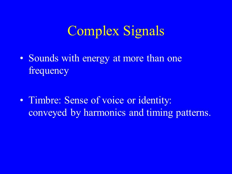 Complex Signals Sounds with energy at more than one frequency Timbre: Sense of voice or identity: conveyed by harmonics and timing patterns.
