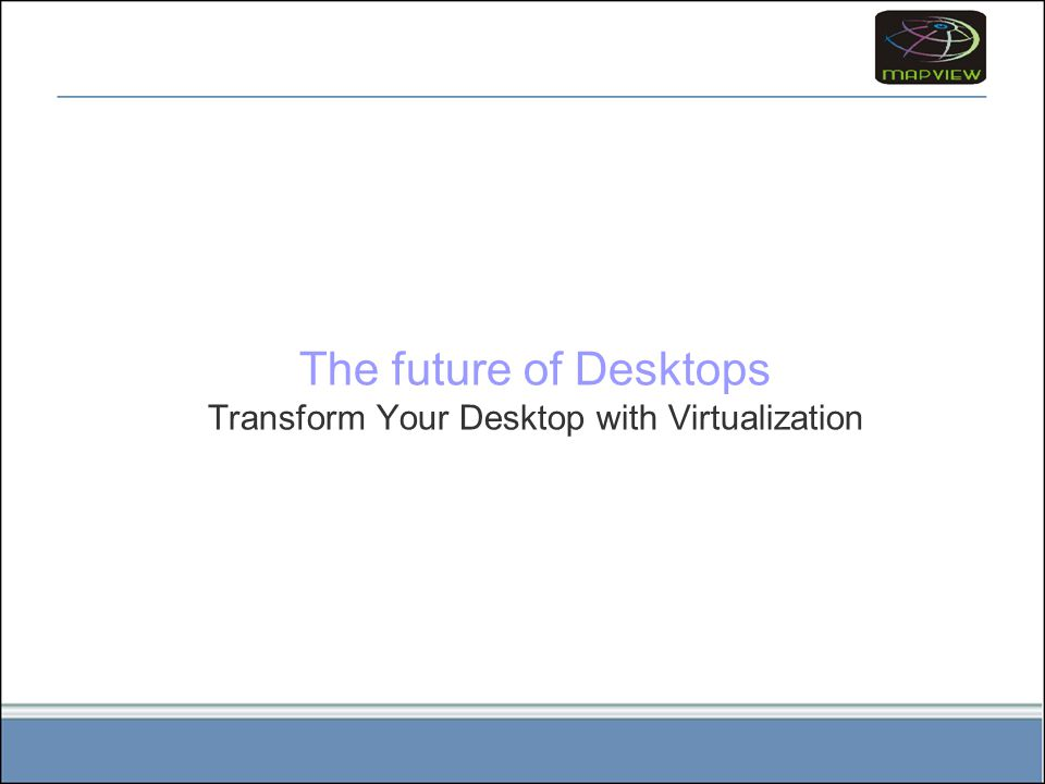 The future of Desktops Transform Your Desktop with Virtualization