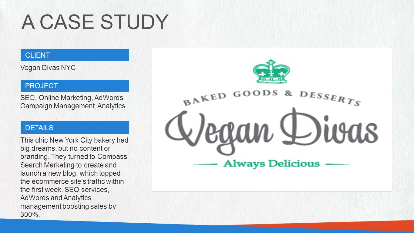 A CASE STUDY CLIENT PROJECT DETAILS CASE STUDY HERO IMAGE (580W X 336H PX) CASE STUDY HERO IMAGE (580W X 336H PX) Vegan Divas NYC SEO, Online Marketing, AdWords Campaign Management, Analytics This chic New York City bakery had big dreams, but no content or branding.