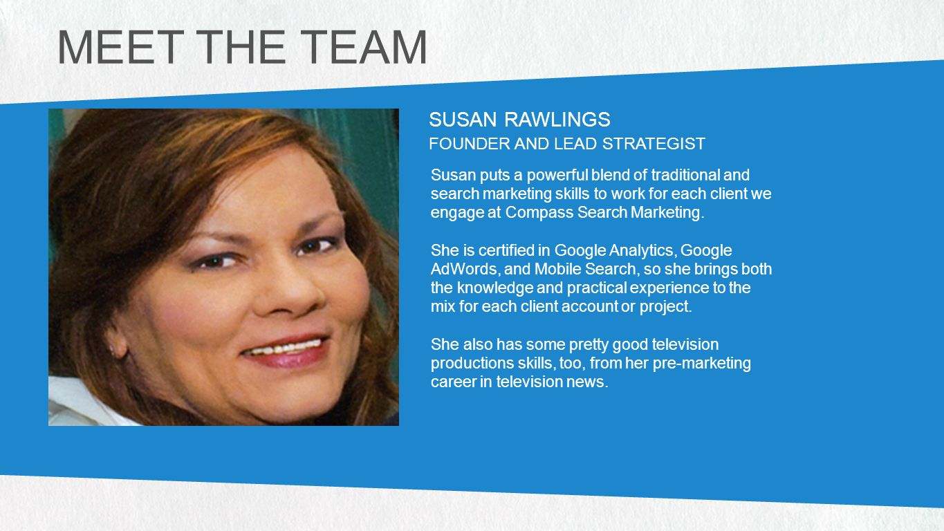 PHOTO (328W X 317H PX) PHOTO (328W X 317H PX) SUSAN RAWLINGS FOUNDER AND LEAD STRATEGIST Susan puts a powerful blend of traditional and search marketing skills to work for each client we engage at Compass Search Marketing.