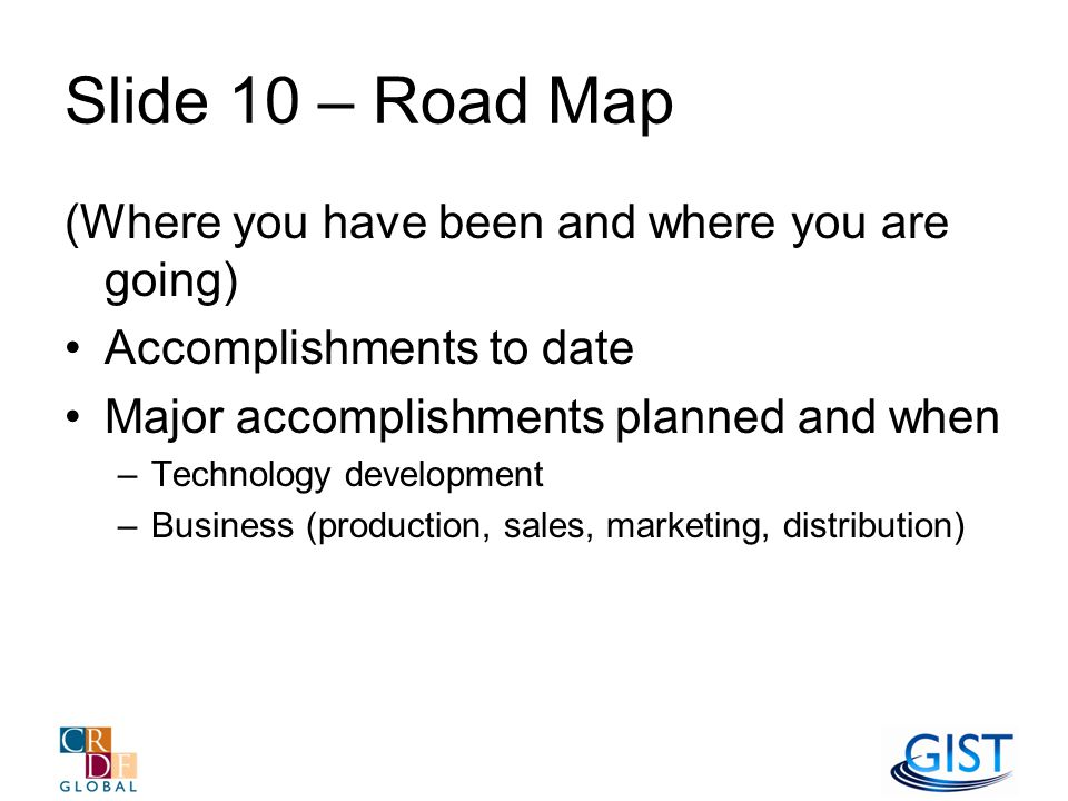 Slide 10 – Road Map (Where you have been and where you are going) Accomplishments to date Major accomplishments planned and when –Technology development –Business (production, sales, marketing, distribution)