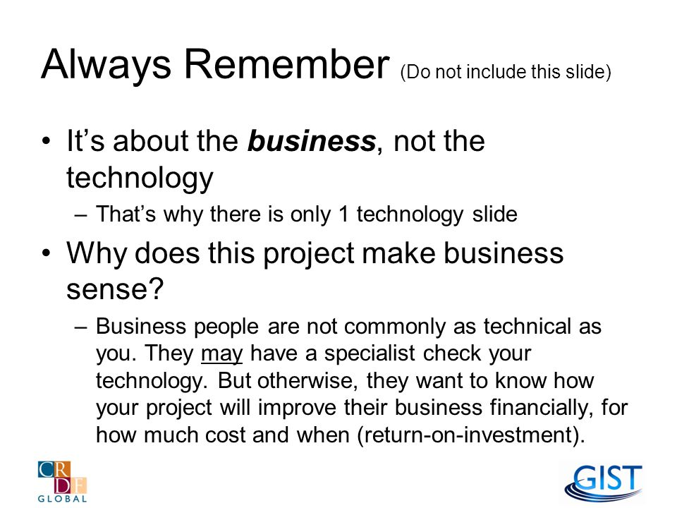 Always Remember (Do not include this slide) It's about the business, not the technology –That's why there is only 1 technology slide Why does this project make business sense.