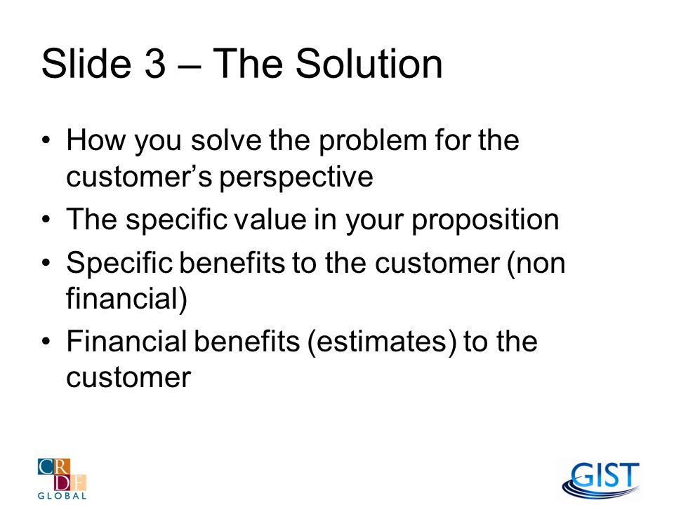 Slide 3 – The Solution How you solve the problem for the customer's perspective The specific value in your proposition Specific benefits to the customer (non financial) Financial benefits (estimates) to the customer