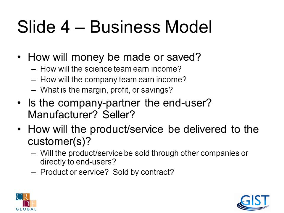 Slide 4 – Business Model How will money be made or saved.