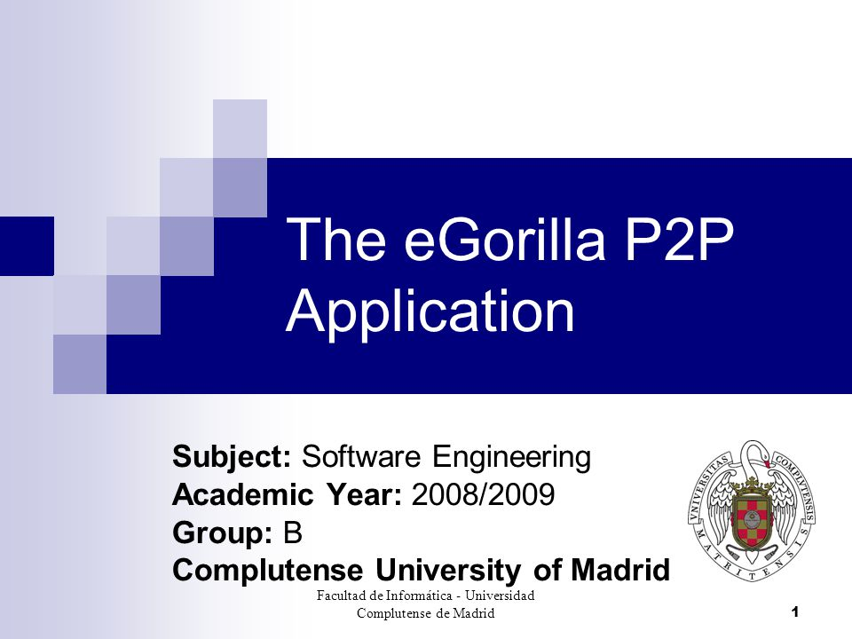 Facultad de Informática - Universidad Complutense de Madrid1 The eGorilla P2P Application Subject: Software Engineering Academic Year: 2008/2009 Group: B Complutense University of Madrid