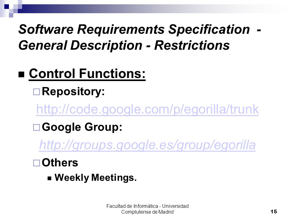 Facultad de Informática - Universidad Complutense de Madrid15 Software Requirements Specification - General Description - Restrictions Control Functions:  Repository: http://code.google.com/p/egorilla/trunk  Google Group: http://groups.google.es/group/egorilla  Others Weekly Meetings.