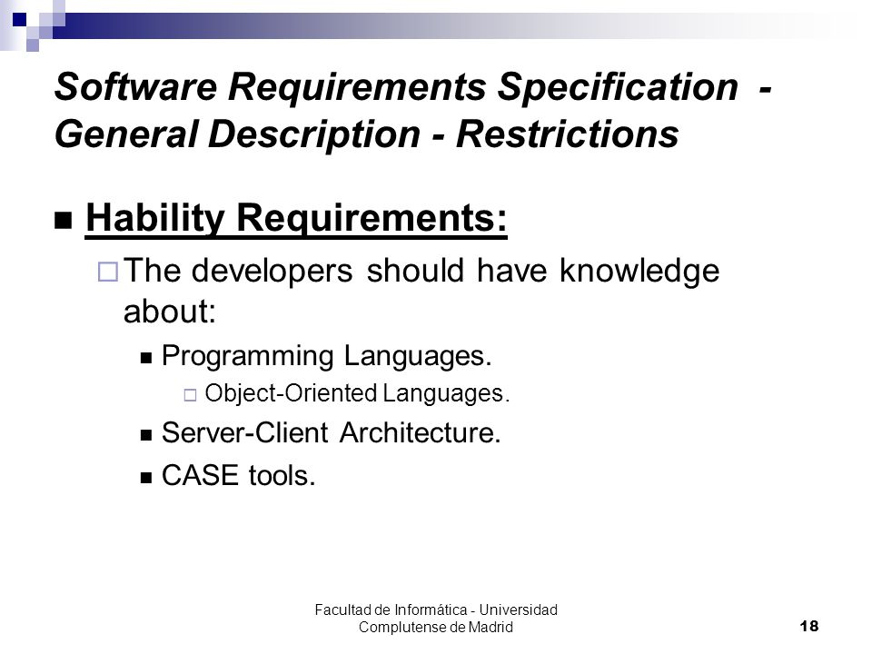 Facultad de Informática - Universidad Complutense de Madrid18 Software Requirements Specification - General Description - Restrictions Hability Requirements:  The developers should have knowledge about: Programming Languages.