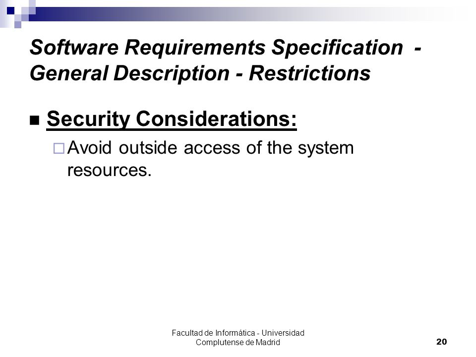 Facultad de Informática - Universidad Complutense de Madrid20 Software Requirements Specification - General Description - Restrictions Security Considerations:  Avoid outside access of the system resources.
