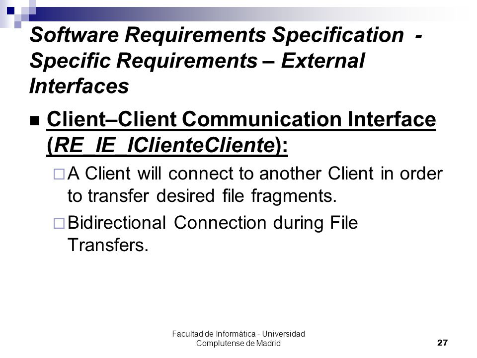 Facultad de Informática - Universidad Complutense de Madrid27 Software Requirements Specification - Specific Requirements – External Interfaces Client–Client Communication Interface (RE_IE_IClienteCliente):  A Client will connect to another Client in order to transfer desired file fragments.
