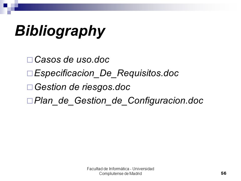 Facultad de Informática - Universidad Complutense de Madrid56 Bibliography  Casos de uso.doc  Especificacion_De_Requisitos.doc  Gestion de riesgos.doc  Plan_de_Gestion_de_Configuracion.doc