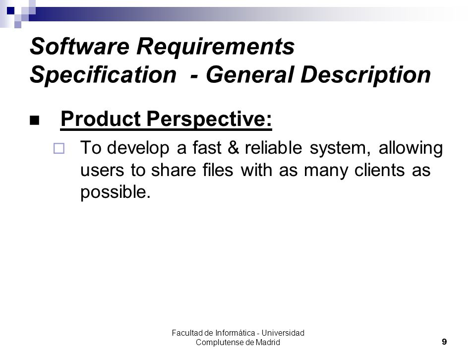 Facultad de Informática - Universidad Complutense de Madrid9 Software Requirements Specification - General Description Product Perspective:  To develop a fast & reliable system, allowing users to share files with as many clients as possible.