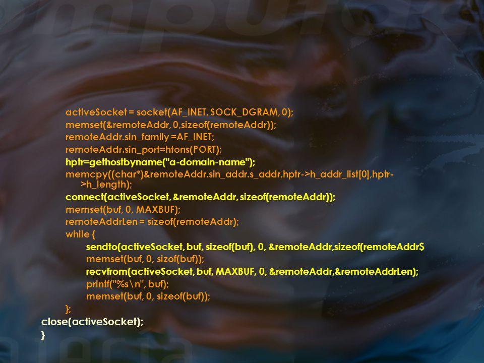 activeSocket = socket(AF_INET, SOCK_DGRAM, 0); memset(&remoteAddr, 0,sizeof(remoteAddr)); remoteAddr.sin_family =AF_INET; remoteAddr.sin_port=htons(PORT); hptr=gethostbyname( a-domain-name ); memcpy((char*)&remoteAddr.sin_addr.s_addr,hptr->h_addr_list[0],hptr- >h_length); connect(activeSocket, &remoteAddr, sizeof(remoteAddr)); memset(buf, 0, MAXBUF); remoteAddrLen = sizeof(remoteAddr); while { sendto(activeSocket, buf, sizeof(buf), 0, &remoteAddr,sizeof(remoteAddr$ memset(buf, 0, sizof(buf)); recvfrom(activeSocket, buf, MAXBUF, 0, &remoteAddr,&remoteAddrLen); printf( %s\n , buf); memset(buf, 0, sizeof(buf)); }; close(activeSocket); }