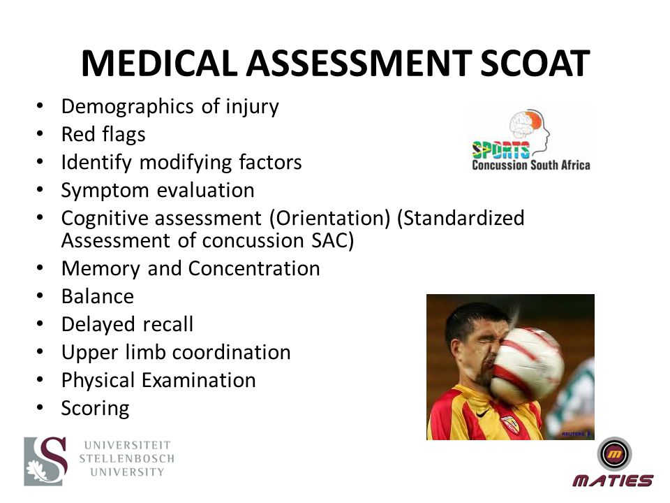 MEDICAL ASSESSMENT SCOAT Demographics of injury Red flags Identify modifying factors Symptom evaluation Cognitive assessment (Orientation) (Standardized Assessment of concussion SAC) Memory and Concentration Balance Delayed recall Upper limb coordination Physical Examination Scoring