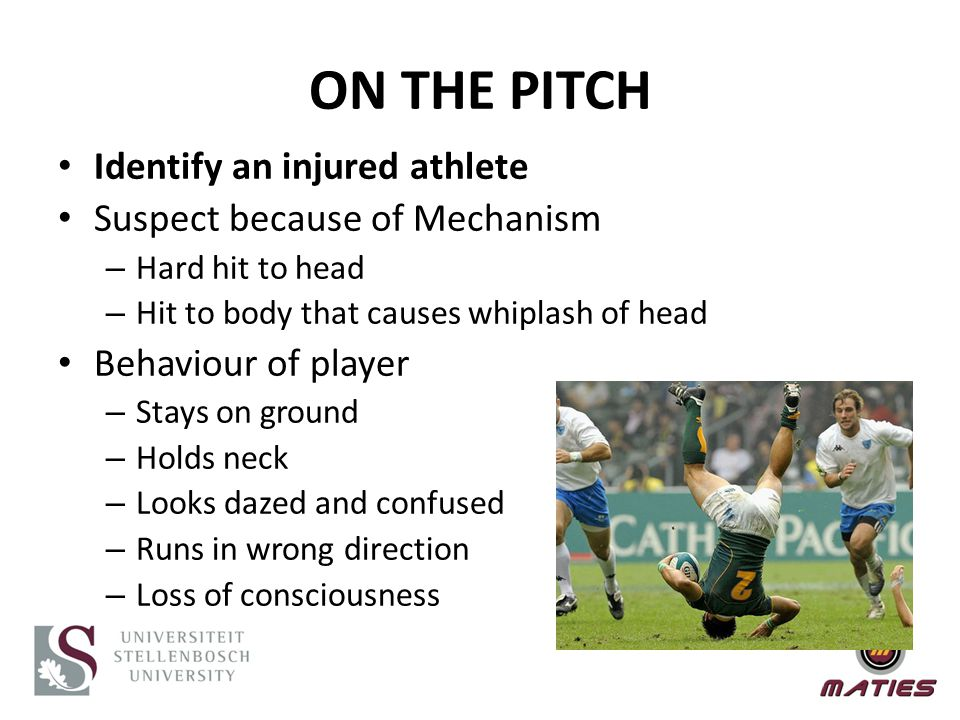 Identify an injured athlete Suspect because of Mechanism – Hard hit to head – Hit to body that causes whiplash of head Behaviour of player – Stays on ground – Holds neck – Looks dazed and confused – Runs in wrong direction – Loss of consciousness ON THE PITCH