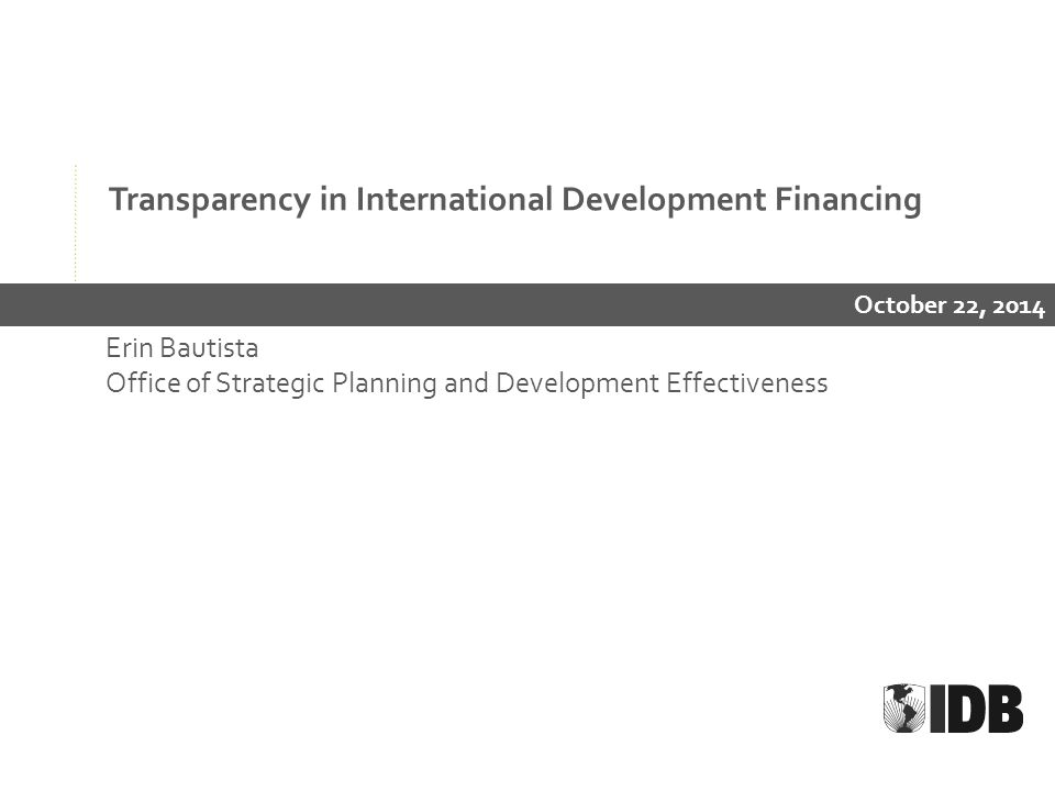 Transparency in International Development Financing October 22, 2014 Erin Bautista Office of Strategic Planning and Development Effectiveness