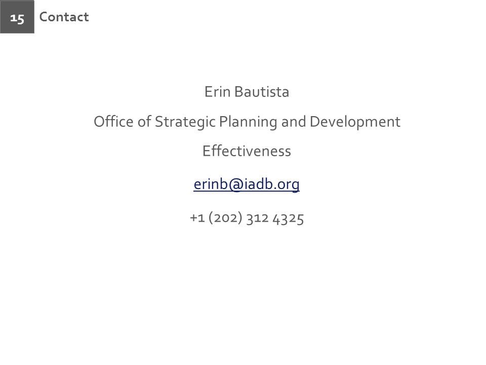 Contact 15 Erin Bautista Office of Strategic Planning and Development Effectiveness erinb@iadb.org +1 (202) 312 4325