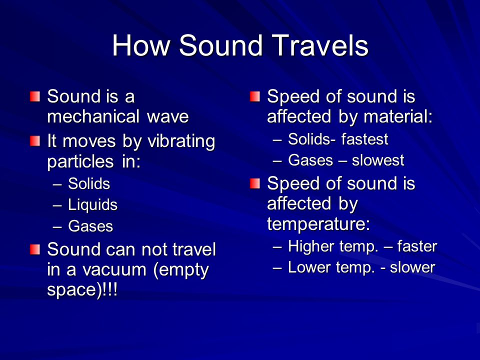 How Sound Travels Sound is a mechanical wave It moves by vibrating particles in: –Solids –Liquids –Gases Sound can not travel in a vacuum (empty space)!!.