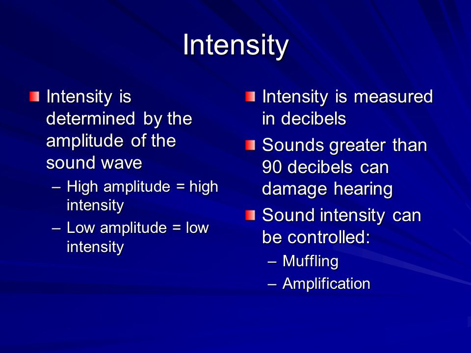 Intensity Intensity is determined by the amplitude of the sound wave –High amplitude = high intensity –Low amplitude = low intensity Intensity is measured in decibels Sounds greater than 90 decibels can damage hearing Sound intensity can be controlled: –Muffling –Amplification