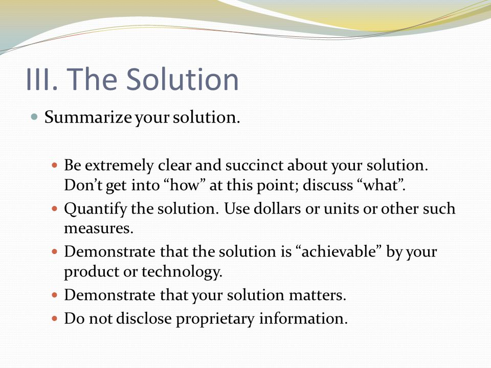 III. The Solution Summarize your solution. Be extremely clear and succinct about your solution.