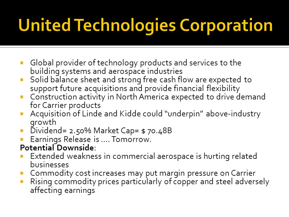  Global provider of technology products and services to the building systems and aerospace industries  Solid balance sheet and strong free cash flow are expected to support future acquisitions and provide financial flexibility  Construction activity in North America expected to drive demand for Carrier products  Acquisition of Linde and Kidde could underpin above-industry growth  Dividend= 2.50% Market Cap= $ 70.48B  Earnings Release is ….