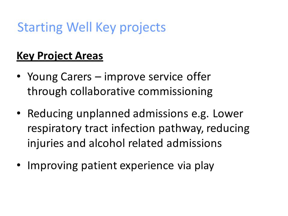 Starting Well Key projects Key Project Areas Young Carers – improve service offer through collaborative commissioning Reducing unplanned admissions e.g.