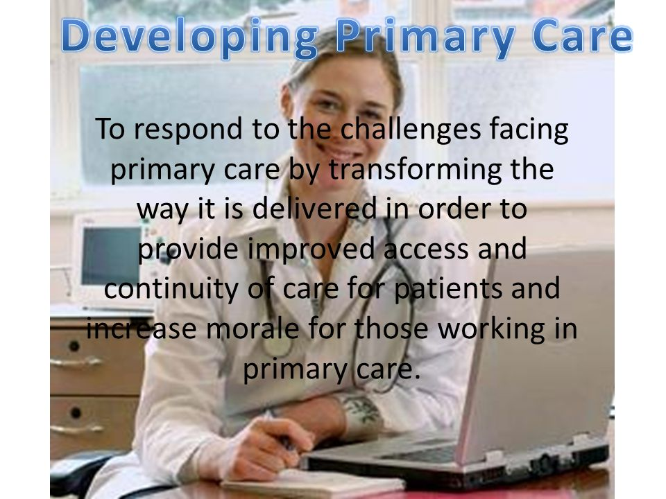 To respond to the challenges facing primary care by transforming the way it is delivered in order to provide improved access and continuity of care for patients and increase morale for those working in primary care.