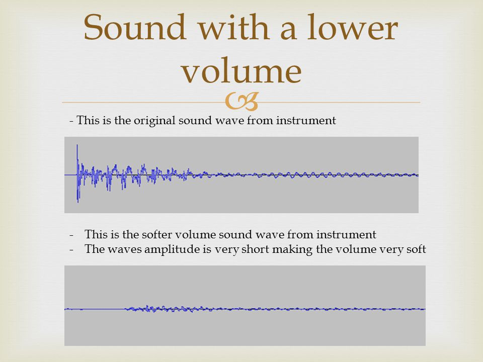  Sound with a lower volume - This is the original sound wave from instrument -This is the softer volume sound wave from instrument -The waves amplitude is very short making the volume very soft