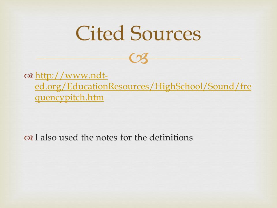     ed.org/EducationResources/HighSchool/Sound/fre quencypitch.htm   ed.org/EducationResources/HighSchool/Sound/fre quencypitch.htm  I also used the notes for the definitions Cited Sources