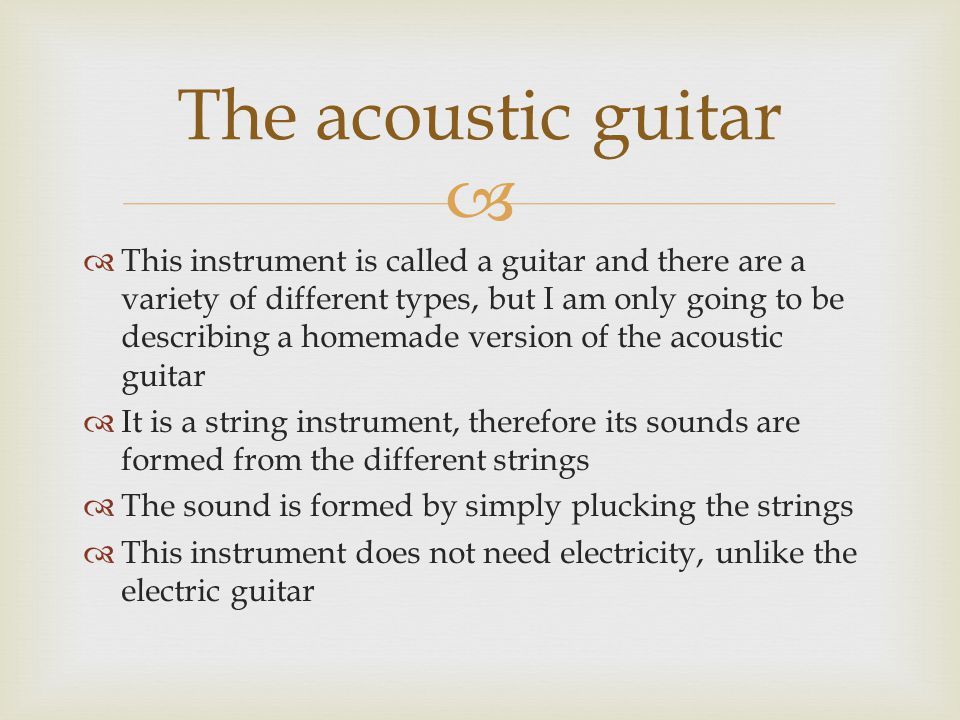   This instrument is called a guitar and there are a variety of different types, but I am only going to be describing a homemade version of the acoustic guitar  It is a string instrument, therefore its sounds are formed from the different strings  The sound is formed by simply plucking the strings  This instrument does not need electricity, unlike the electric guitar The acoustic guitar